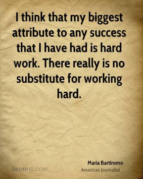 Maria Bartiromo - I think that my biggest attribute to any success that I have had is hard work. There really is no substitute for working hard.