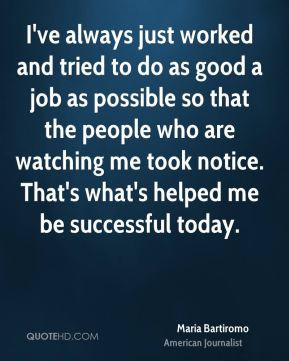 Maria Bartiromo - I've always just worked and tried to do as good a job as possible so that the people who are watching me took notice. That's what's helped me be successful today.