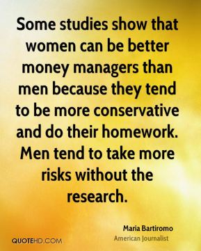 Maria Bartiromo - Some studies show that women can be better money managers than men because they tend to be more conservative and do their homework. Men tend to take more risks without the research.