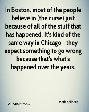 Mark Bellhorn  - In Boston, most of the people believe in (the curse) just because of all of the stuff that has happened. It's kind of the same way in Chicago - they expect something to go wrong because that's what's happened over the years.