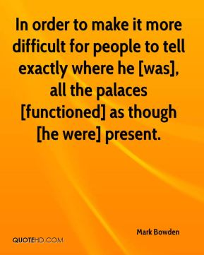 Mark Bowden  - In order to make it more difficult for people to tell exactly where he [was], all the palaces [functioned] as though [he were] present.