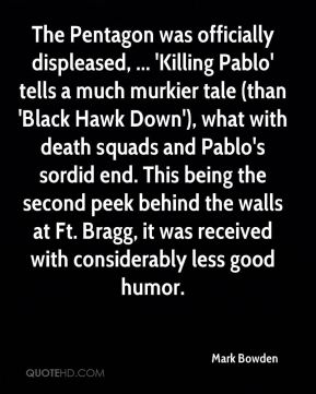 Mark Bowden  - The Pentagon was officially displeased, ... 'Killing Pablo' tells a much murkier tale (than 'Black Hawk Down'), what with death squads and Pablo's sordid end. This being the second peek behind the walls at Ft. Bragg, it was received with considerably less good humor.