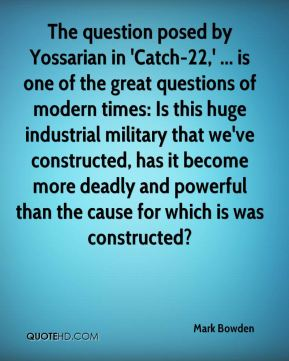 Mark Bowden  - The question posed by Yossarian in 'Catch-22,' ... is one of the great questions of modern times: Is this huge industrial military that we've constructed, has it become more deadly and powerful than the cause for which is was constructed?