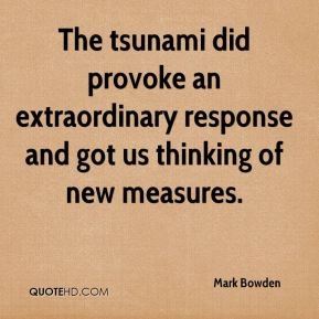 Mark Bowden  - The tsunami did provoke an extraordinary response and got us thinking of new measures.