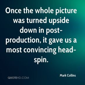 Mark Collins  - Once the whole picture was turned upside down in post-production, it gave us a most convincing head-spin.