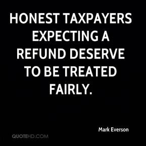 Mark Everson  - Honest taxpayers expecting a refund deserve to be treated fairly.
