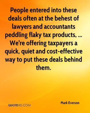 Mark Everson  - People entered into these deals often at the behest of lawyers and accountants peddling flaky tax products, ... We're offering taxpayers a quick, quiet and cost-effective way to put these deals behind them.