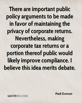 Mark Everson  - There are important public policy arguments to be made in favor of maintaining the privacy of corporate returns. Nevertheless, making corporate tax returns or a portion thereof public would likely improve compliance. I believe this idea merits debate.