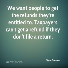 We want people to get the refunds they're entitled to. Taxpayers can't get a refund if they don't file a return.