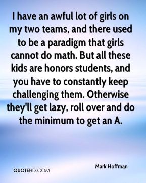 Mark Hoffman  - I have an awful lot of girls on my two teams, and there used to be a paradigm that girls cannot do math. But all these kids are honors students, and you have to constantly keep challenging them. Otherwise they'll get lazy, roll over and do the minimum to get an A.
