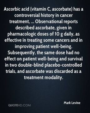 Mark Levine  - Ascorbic acid (vitamin C, ascorbate) has a controversial history in cancer treatment, ... Observational reports described ascorbate, given in pharmacologic doses of 10 g daily, as effective in treating some cancers and in improving patient well-being. Subsequently, the same dose had no effect on patient well-being and survival in two double-blind placebo-controlled trials, and ascorbate was discarded as a treatment modality.