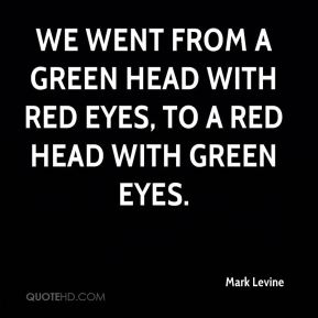 Mark Levine  - we went from a green head with red eyes, to a red head with green eyes.