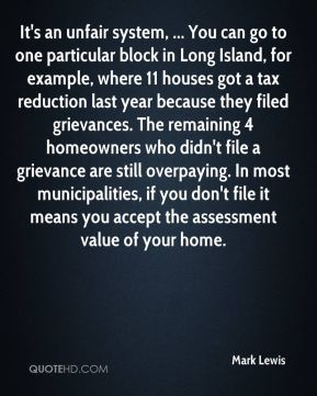 Mark Lewis  - It's an unfair system, ... You can go to one particular block in Long Island, for example, where 11 houses got a tax reduction last year because they filed grievances. The remaining 4 homeowners who didn't file a grievance are still overpaying. In most municipalities, if you don't file it means you accept the assessment value of your home.