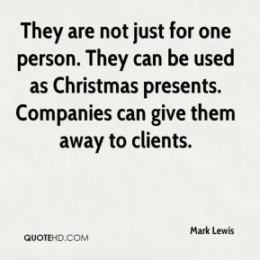 Mark Lewis  - They are not just for one person. They can be used as Christmas presents. Companies can give them away to clients.