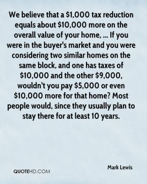 Mark Lewis  - We believe that a $1,000 tax reduction equals about $10,000 more on the overall value of your home, ... If you were in the buyer's market and you were considering two similar homes on the same block, and one has taxes of $10,000 and the other $9,000, wouldn't you pay $5,000 or even $10,000 more for that home? Most people would, since they usually plan to stay there for at least 10 years.