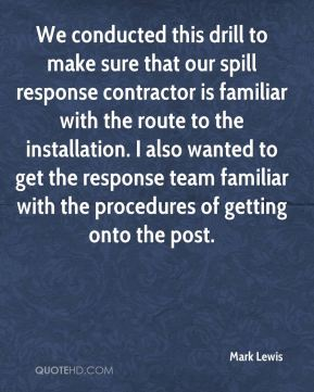 Mark Lewis  - We conducted this drill to make sure that our spill response contractor is familiar with the route to the installation. I also wanted to get the response team familiar with the procedures of getting onto the post.