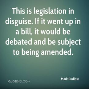 Mark Pudlow  - This is legislation in disguise. If it went up in a bill, it would be debated and be subject to being amended.