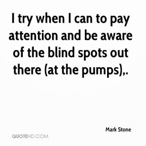 Mark Stone  - I try when I can to pay attention and be aware of the blind spots out there (at the pumps).