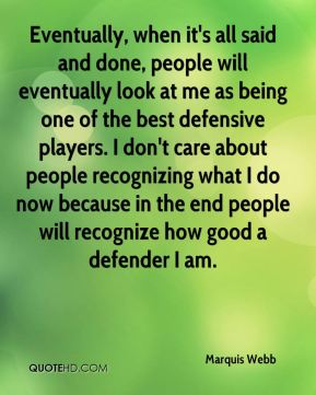 Eventually, when it's all said and done, people will eventually look at me as being one of the best defensive players. I don't care about people recognizing what I do now because in the end people will recognize how good a defender I am.
