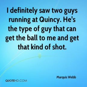 I definitely saw two guys running at Quincy. He's the type of guy that can get the ball to me and get that kind of shot.