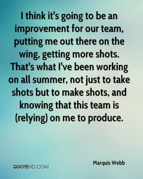 I think it's going to be an improvement for our team, putting me out there on the wing, getting more shots. That's what I've been working on all summer, not just to take shots but to make shots, and knowing that this team is (relying) on me to produce.