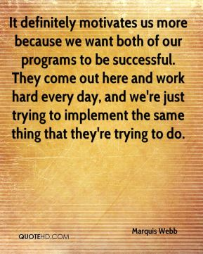 It definitely motivates us more because we want both of our programs to be successful. They come out here and work hard every day, and we're just trying to implement the same thing that they're trying to do.