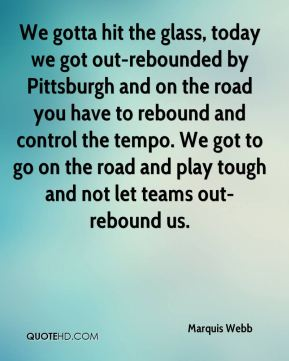 Marquis Webb  - We gotta hit the glass, today we got out-rebounded by Pittsburgh and on the road you have to rebound and control the tempo. We got to go on the road and play tough and not let teams out-rebound us.