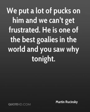 Martin Rucinsky  - We put a lot of pucks on him and we can't get frustrated. He is one of the best goalies in the world and you saw why tonight.