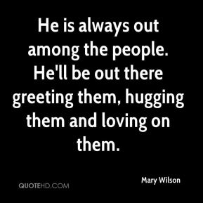 Mary Wilson  - He is always out among the people. He'll be out there greeting them, hugging them and loving on them.