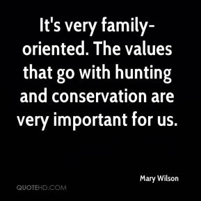 Mary Wilson  - It's very family-oriented. The values that go with hunting and conservation are very important for us.