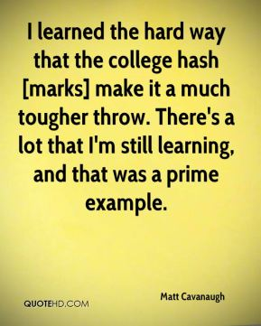 Matt Cavanaugh  - I learned the hard way that the college hash [marks] make it a much tougher throw. There's a lot that I'm still learning, and that was a prime example.