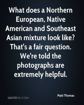 What does a Northern European, Native American and Southeast Asian mixture look like? That's a fair question. We're told the photographs are extremely helpful.