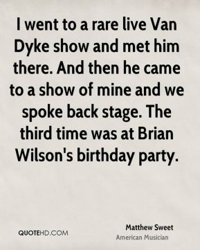 I went to a rare live Van Dyke show and met him there. And then he came to a show of mine and we spoke back stage. The third time was at Brian Wilson's birthday party.
