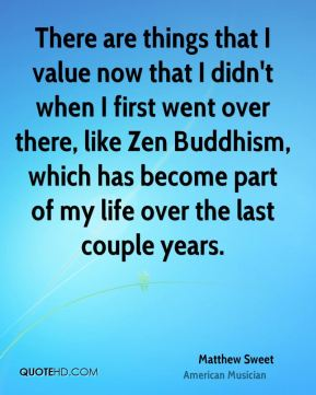 Matthew Sweet - There are things that I value now that I didn't when I first went over there, like Zen Buddhism, which has become part of my life over the last couple years.