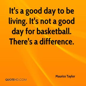 It's a good day to be living. It's not a good day for basketball. There's a difference.