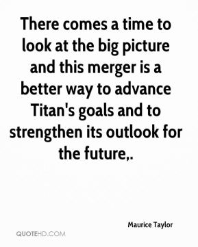There comes a time to look at the big picture and this merger is a better way to advance Titan's goals and to strengthen its outlook for the future.