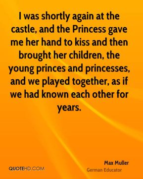 Max Muller - I was shortly again at the castle, and the Princess gave me her hand to kiss and then brought her children, the young princes and princesses, and we played together, as if we had known each other for years.