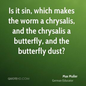 Is it sin, which makes the worm a chrysalis, and the chrysalis a butterfly, and the butterfly dust?