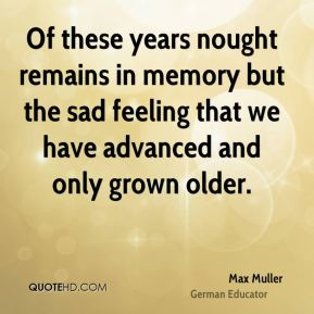 Max Muller - Of these years nought remains in memory but the sad feeling that we have advanced and only grown older.
