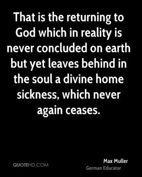 That is the returning to God which in reality is never concluded on earth but yet leaves behind in the soul a divine home sickness, which never again ceases.