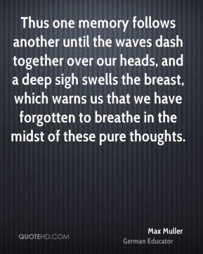 Max Muller - Thus one memory follows another until the waves dash together over our heads, and a deep sigh swells the breast, which warns us that we have forgotten to breathe in the midst of these pure thoughts.