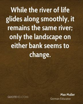 Max Muller - While the river of life glides along smoothly, it remains the same river; only the landscape on either bank seems to change.