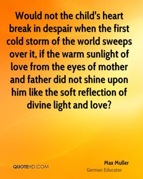 Would not the child's heart break in despair when the first cold storm of the world sweeps over it, if the warm sunlight of love from the eyes of mother and father did not shine upon him like the soft reflection of divine light and love?