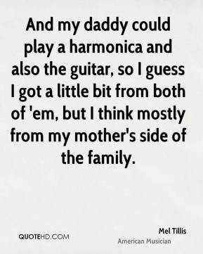 Mel Tillis - And my daddy could play a harmonica and also the guitar, so I guess I got a little bit from both of 'em, but I think mostly from my mother's side of the family.
