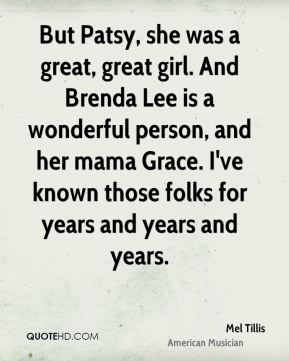 Mel Tillis - But Patsy, she was a great, great girl. And Brenda Lee is a wonderful person, and her mama Grace. I've known those folks for years and years and years.
