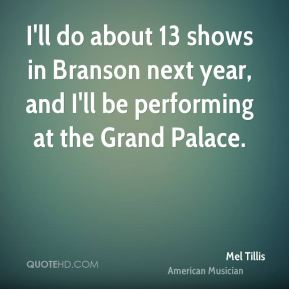 Mel Tillis - I'll do about 13 shows in Branson next year, and I'll be performing at the Grand Palace.