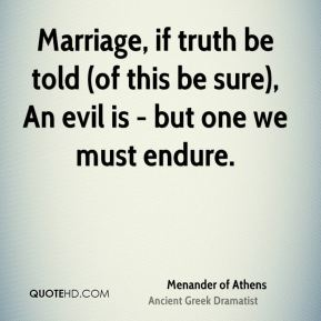 Marriage, if truth be told (of this be sure), An evil is - but one we must endure.