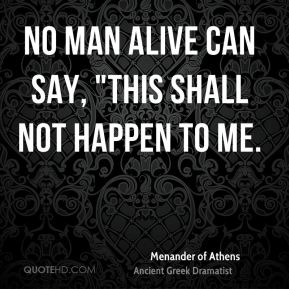 "No man alive can say, ""This shall not happen to me."