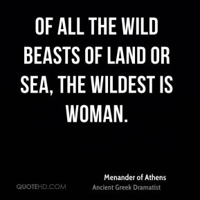 Of all the wild beasts of land or sea, the wildest is woman.