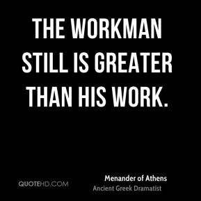 The workman still is greater than his work.
